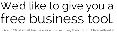 We'd like to give you a free business tool. Over 80% of small businesses who use it, say they couldn't live without it.